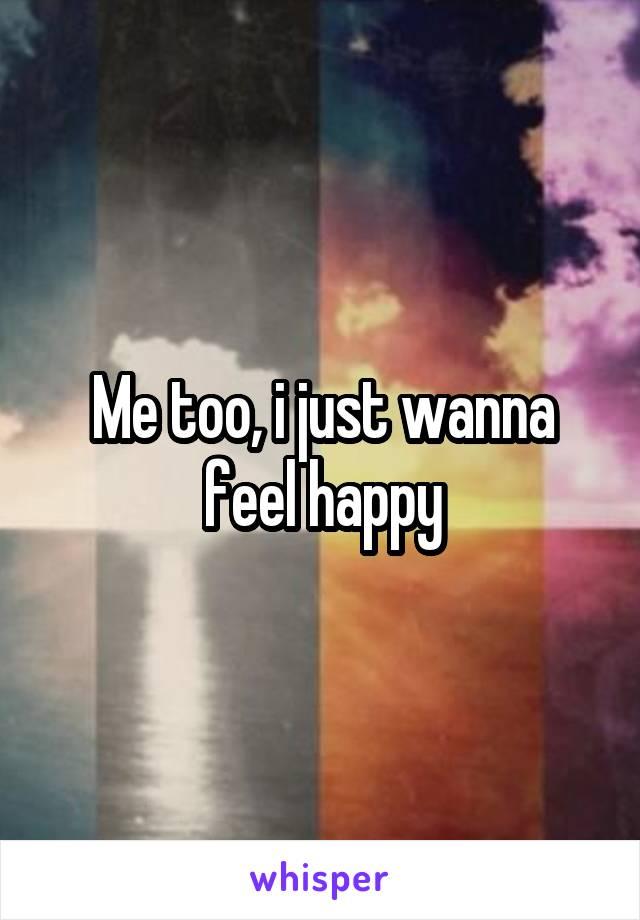 Me too, i just wanna feel happy