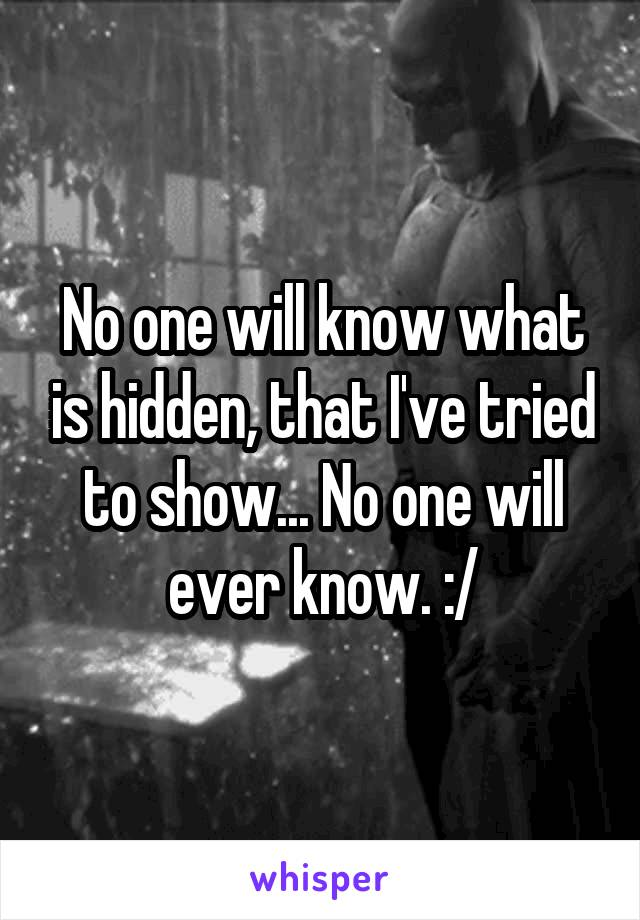 No one will know what is hidden, that I've tried to show... No one will ever know. :/
