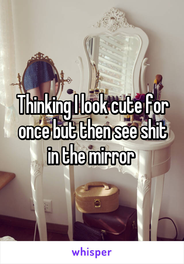 Thinking I look cute for once but then see shit in the mirror