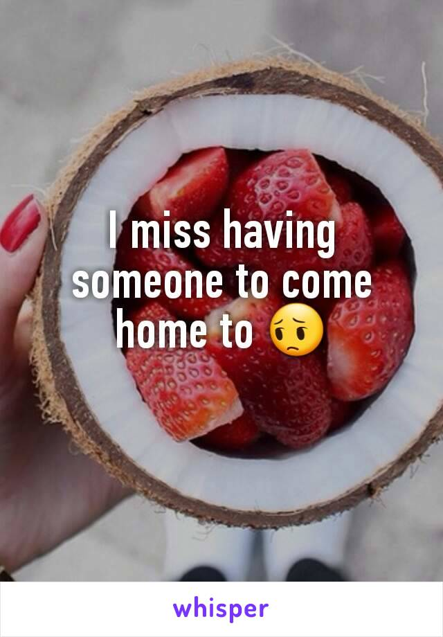I miss having someone to come home to 😔