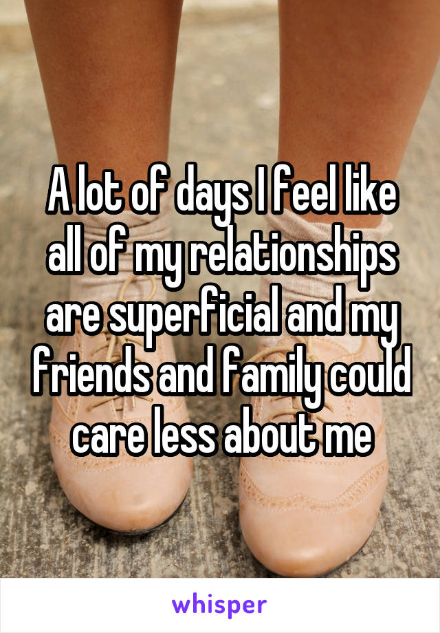 A lot of days I feel like all of my relationships are superficial and my friends and family could care less about me