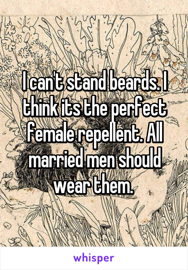 I can't stand beards. I think its the perfect female repellent. All married men should wear them.