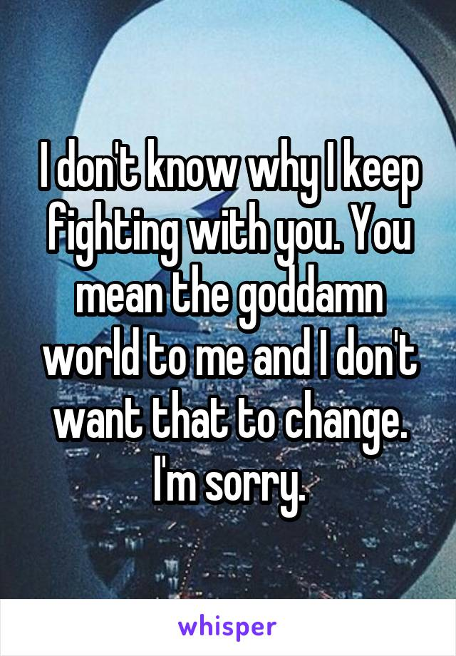 I don't know why I keep fighting with you. You mean the goddamn world to me and I don't want that to change. I'm sorry.