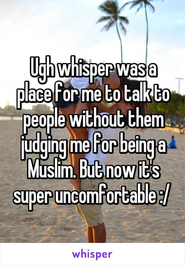 Ugh whisper was a place for me to talk to people without them judging me for being a Muslim. But now it's super uncomfortable :/