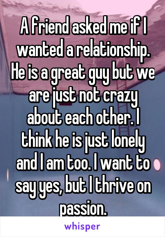 A friend asked me if I wanted a relationship. He is a great guy but we are just not crazy about each other. I think he is just lonely and I am too. I want to say yes, but I thrive on passion.