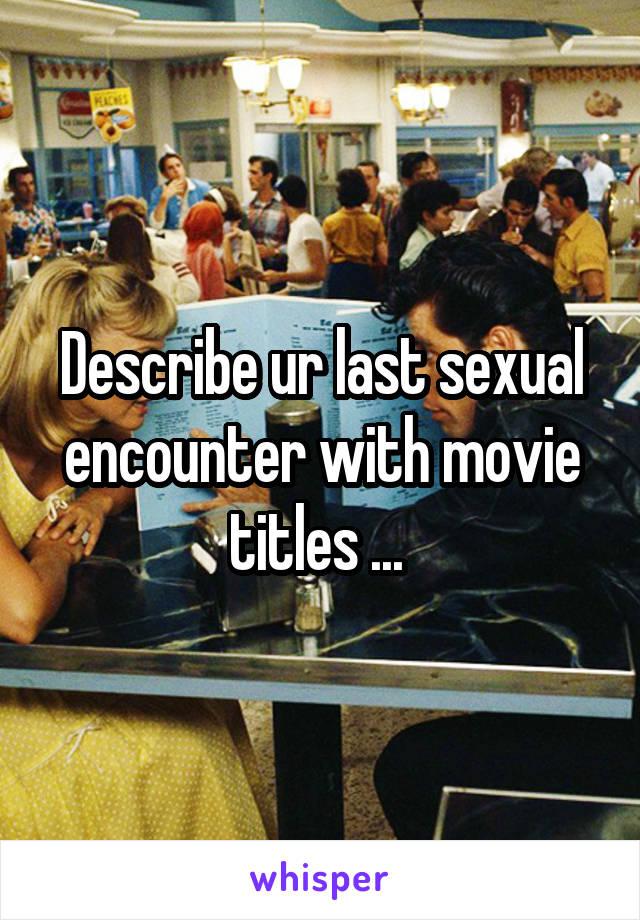 Describe ur last sexual encounter with movie titles ...
