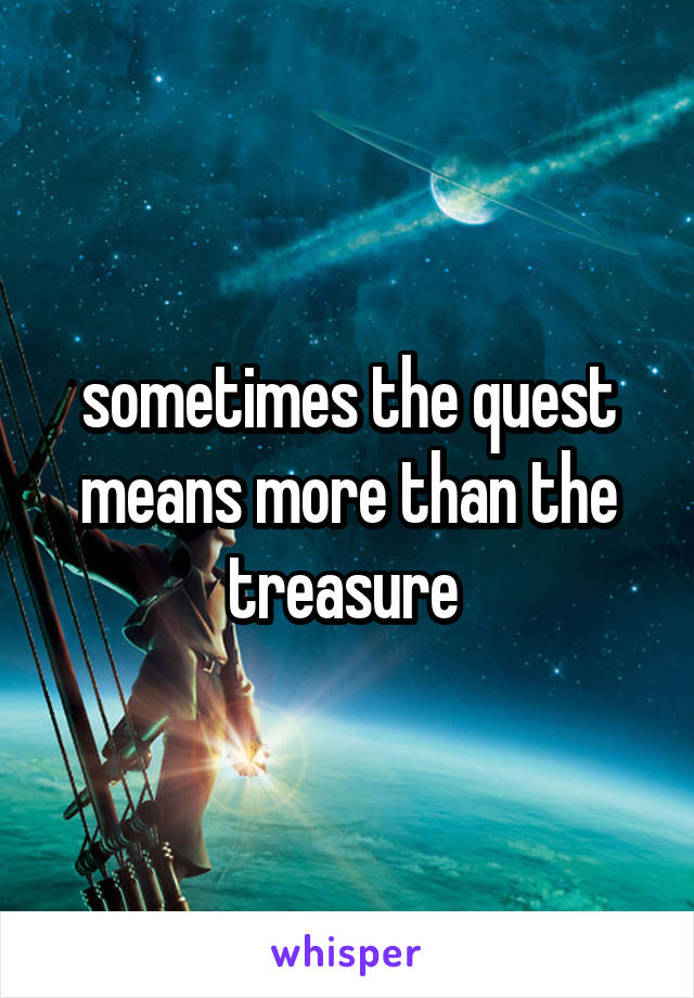 sometimes the quest means more than the treasure
