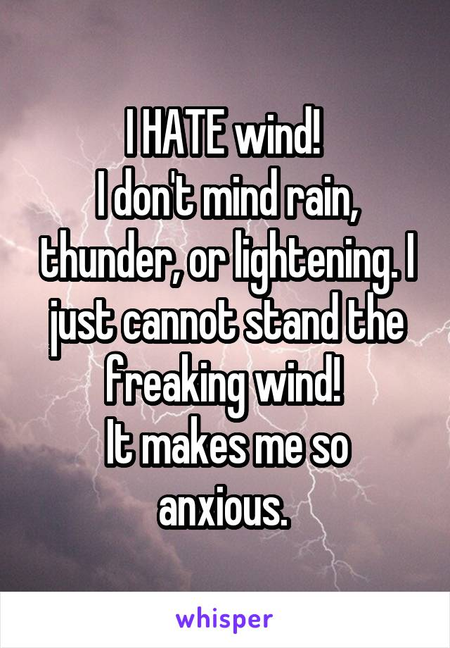 I HATE wind!  I don't mind rain, thunder, or lightening. I just cannot stand the freaking wind!  It makes me so anxious.