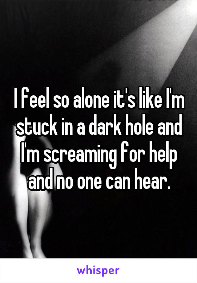 I feel so alone it's like I'm stuck in a dark hole and I'm screaming for help and no one can hear.
