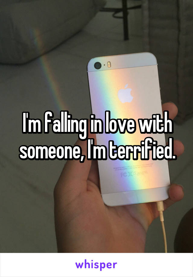 I'm falling in love with someone, I'm terrified.
