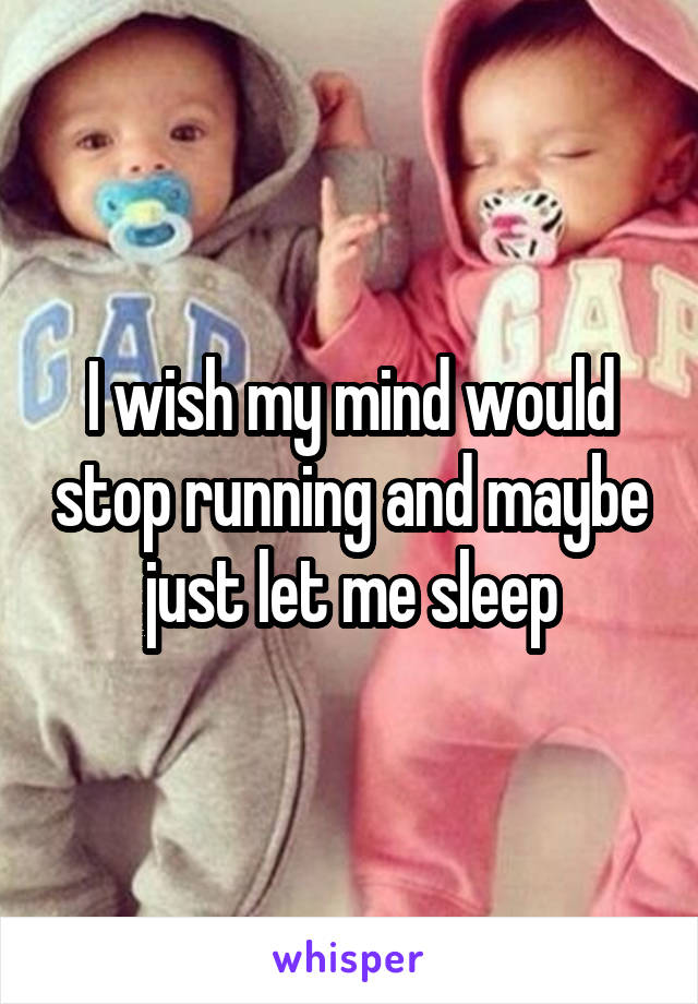 I wish my mind would stop running and maybe just let me sleep