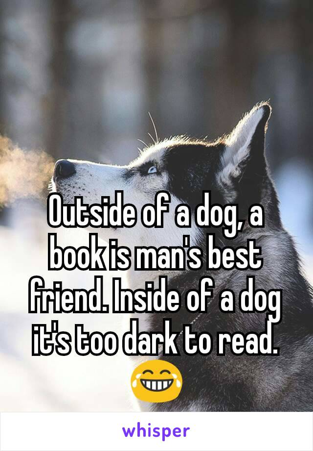 Outside of a dog, a book is man's best friend. Inside of a dog it's too dark to read. 😂