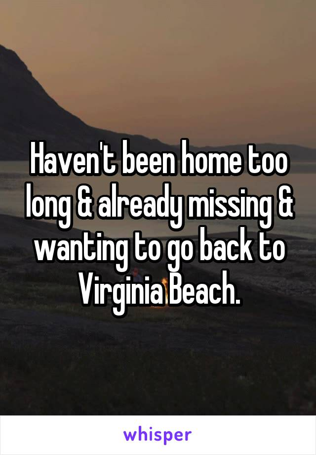 Haven't been home too long & already missing & wanting to go back to Virginia Beach.