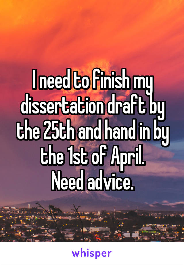I need to finish my dissertation draft by the 25th and hand in by the 1st of April. Need advice.