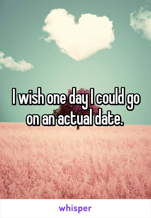 I wish one day I could go on an actual date.