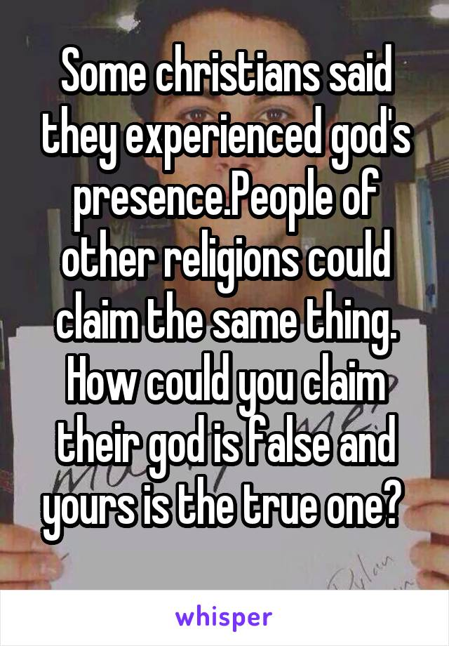 Some christians said they experienced god's presence.People of other religions could claim the same thing. How could you claim their god is false and yours is the true one?