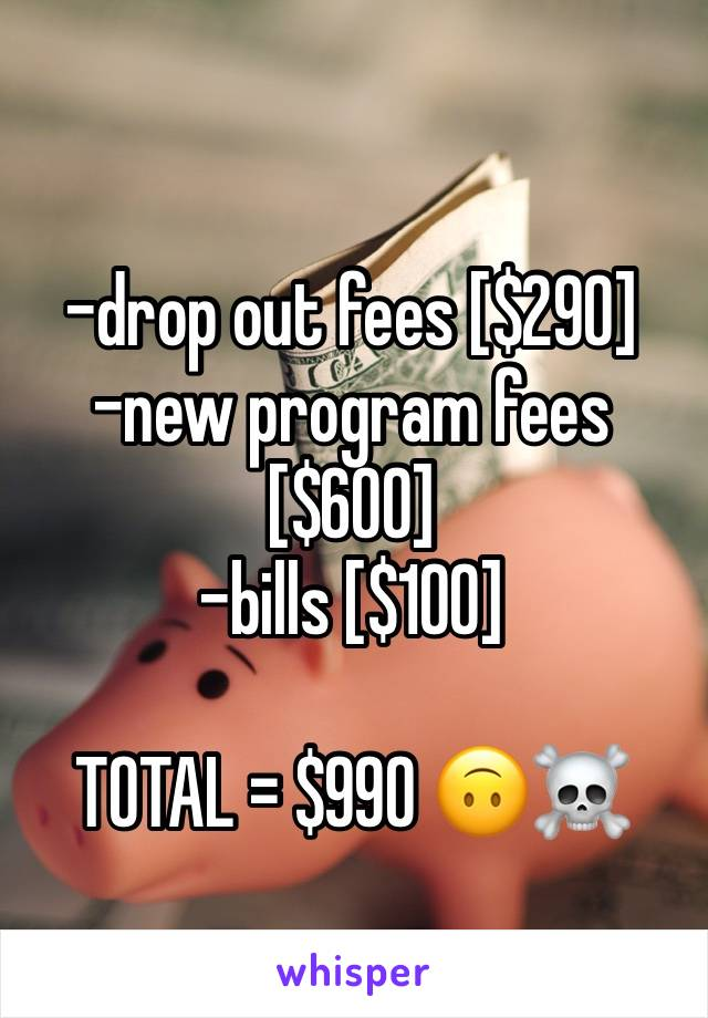 -drop out fees [$290] -new program fees [$600] -bills [$100]  TOTAL = $990 🙃☠️