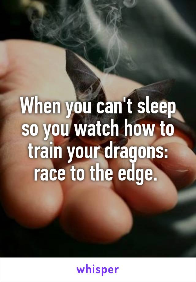 When you can't sleep so you watch how to train your dragons: race to the edge.