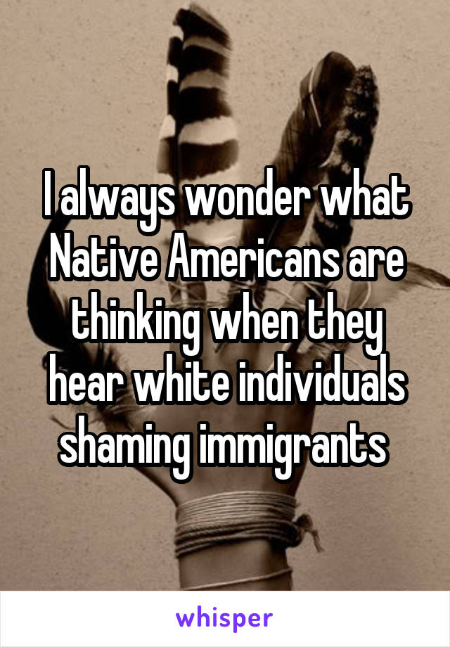 I always wonder what Native Americans are thinking when they hear white individuals shaming immigrants