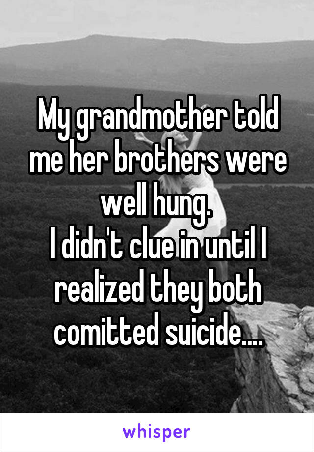 My grandmother told me her brothers were well hung.  I didn't clue in until I realized they both comitted suicide....