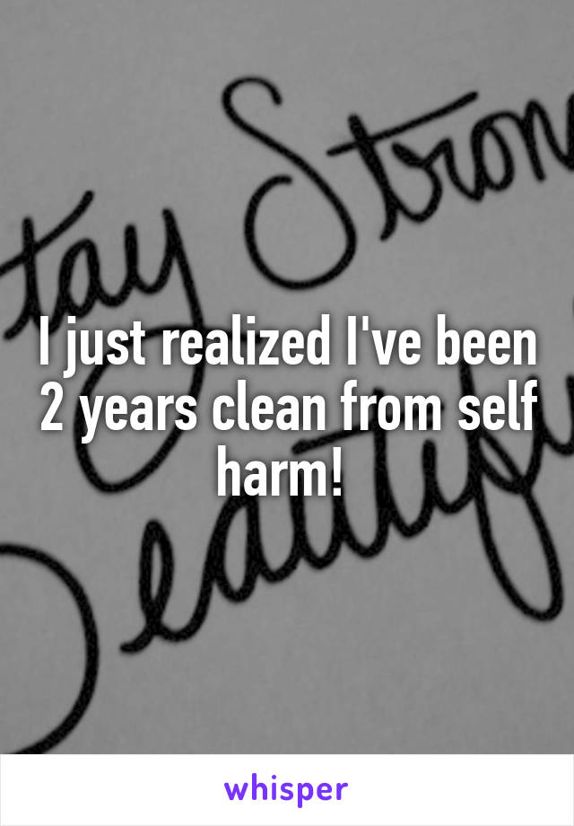 I just realized I've been 2 years clean from self harm!