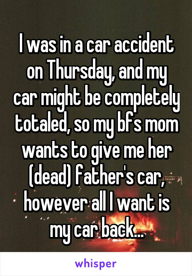 I was in a car accident on Thursday, and my car might be completely totaled, so my bfs mom wants to give me her (dead) father's car, however all I want is my car back...