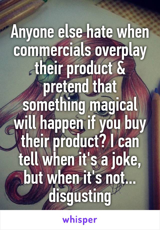 Anyone else hate when commercials overplay their product & pretend that something magical will happen if you buy their product? I can tell when it's a joke, but when it's not... disgusting