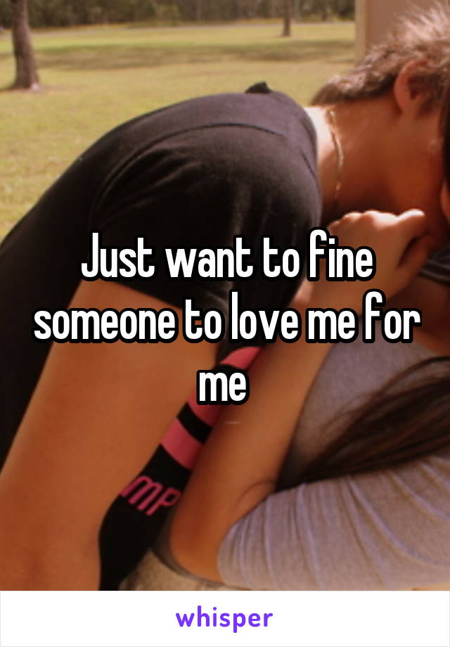Just want to fine someone to love me for me
