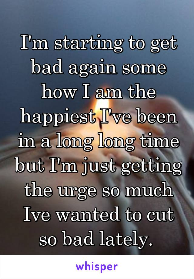 I'm starting to get bad again some how I am the happiest I've been in a long long time but I'm just getting the urge so much Ive wanted to cut so bad lately.