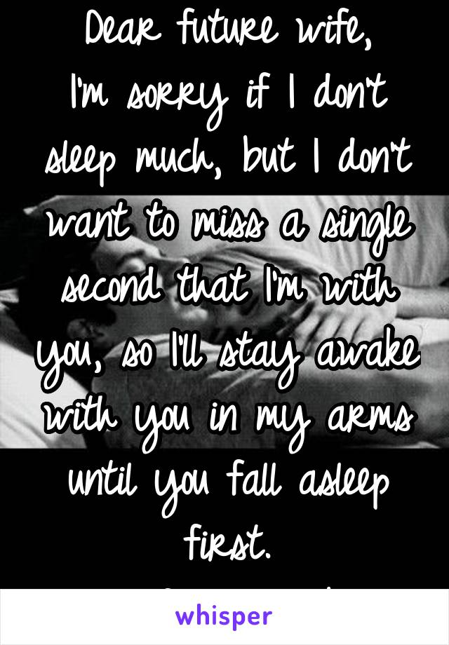 Dear future wife, I'm sorry if I don't sleep much, but I don't want to miss a single second that I'm with you, so I'll stay awake with you in my arms until you fall asleep first. -Your future husband