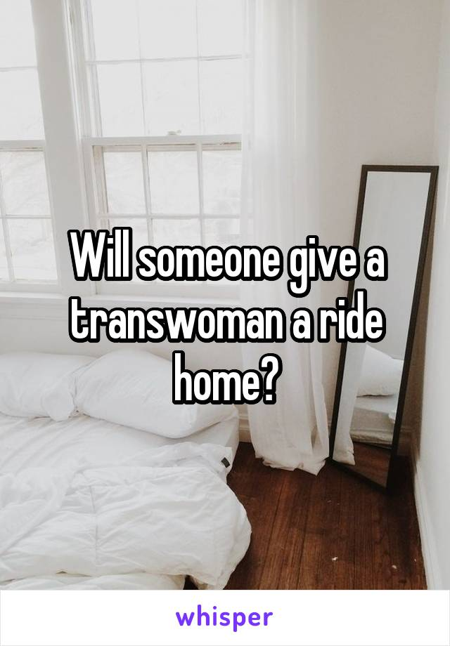 Will someone give a transwoman a ride home?
