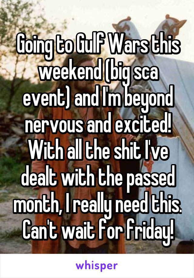 Going to Gulf Wars this weekend (big sca event) and I'm beyond nervous and excited! With all the shit I've dealt with the passed month, I really need this. Can't wait for friday!