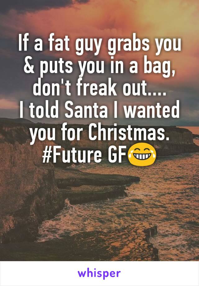 If a fat guy grabs you & puts you in a bag, don't freak out.... I told Santa I wanted you for Christmas. #Future GF😂