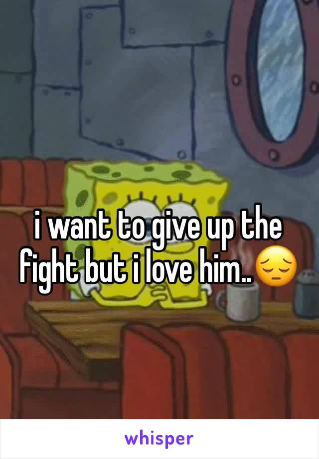 i want to give up the fight but i love him..😔
