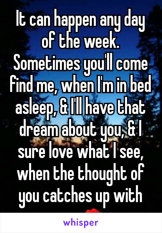 It can happen any day of the week. Sometimes you'll come find me, when I'm in bed asleep, & I'll have that dream about you, & I sure love what I see, when the thought of you catches up with me. 💋