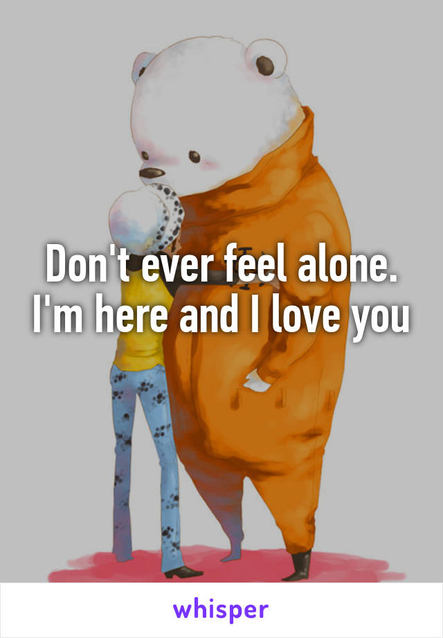 Don't ever feel alone. I'm here and I love you