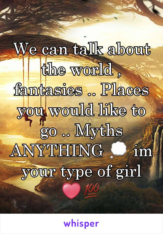 We can talk about the world , fantasies .. Places you would like to go .. Myths ANYTHING 💭 im your type of girl ❤💯