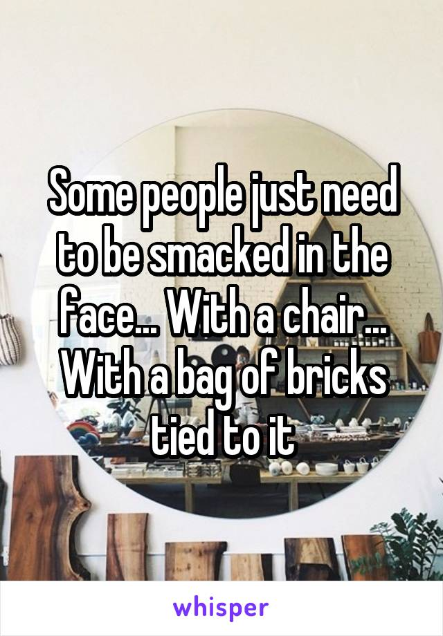 Some people just need to be smacked in the face... With a chair... With a bag of bricks tied to it