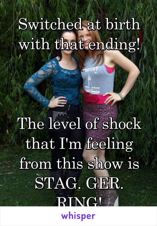Switched at birth with that ending!    The level of shock that I'm feeling from this show is STAG. GER. RING!