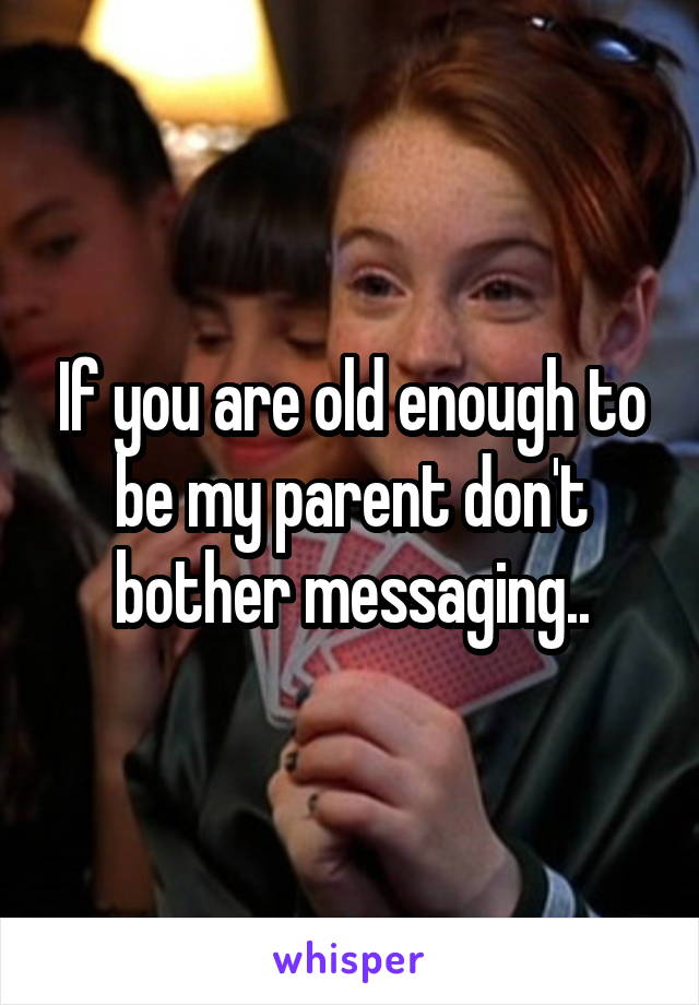 If you are old enough to be my parent don't bother messaging..