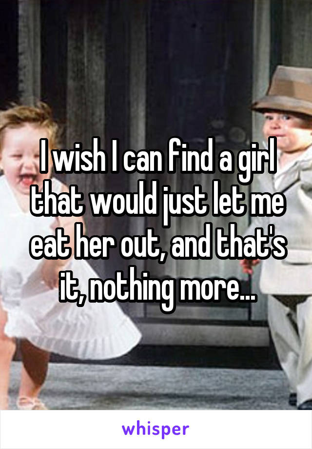 I wish I can find a girl that would just let me eat her out, and that's it, nothing more...