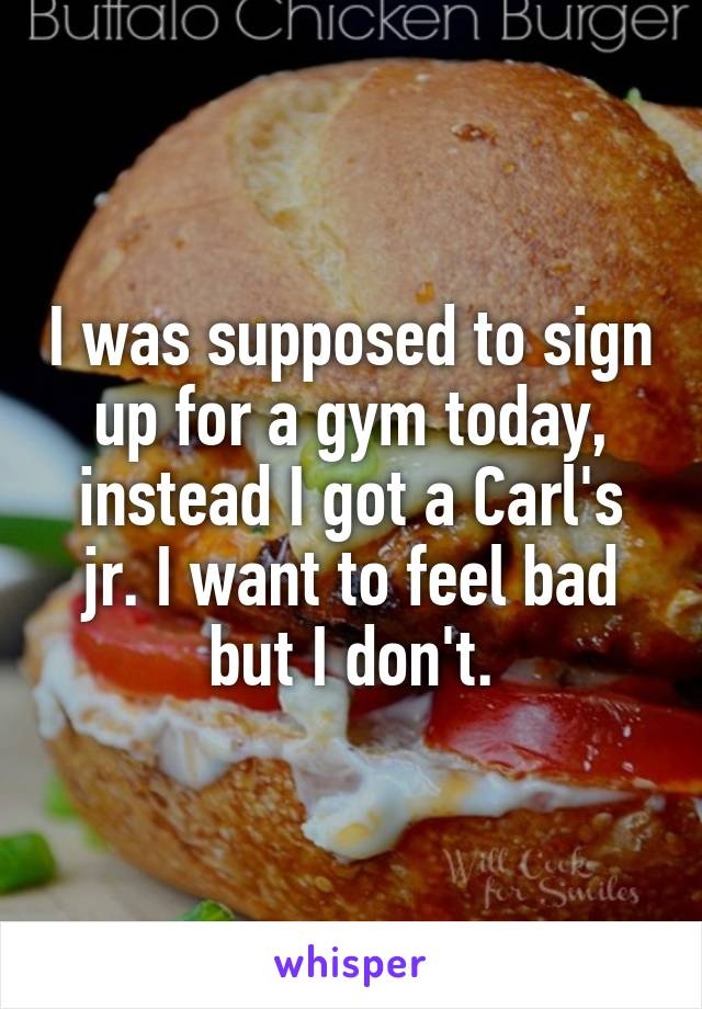 I was supposed to sign up for a gym today, instead I got a Carl's jr. I want to feel bad but I don't.