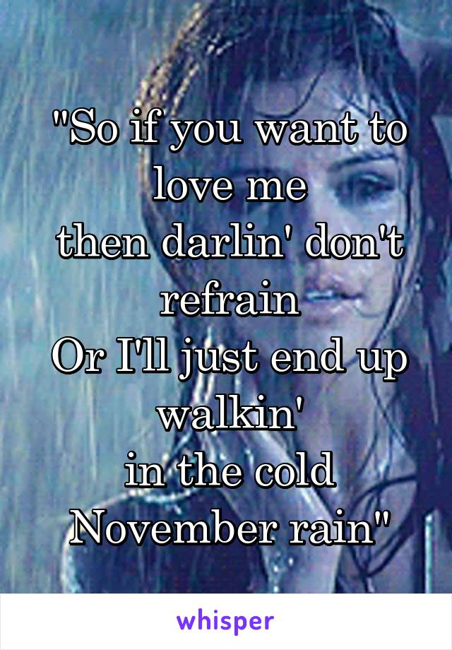 """""""So if you want to love me then darlin' don't refrain Or I'll just end up walkin' in the cold November rain"""""""