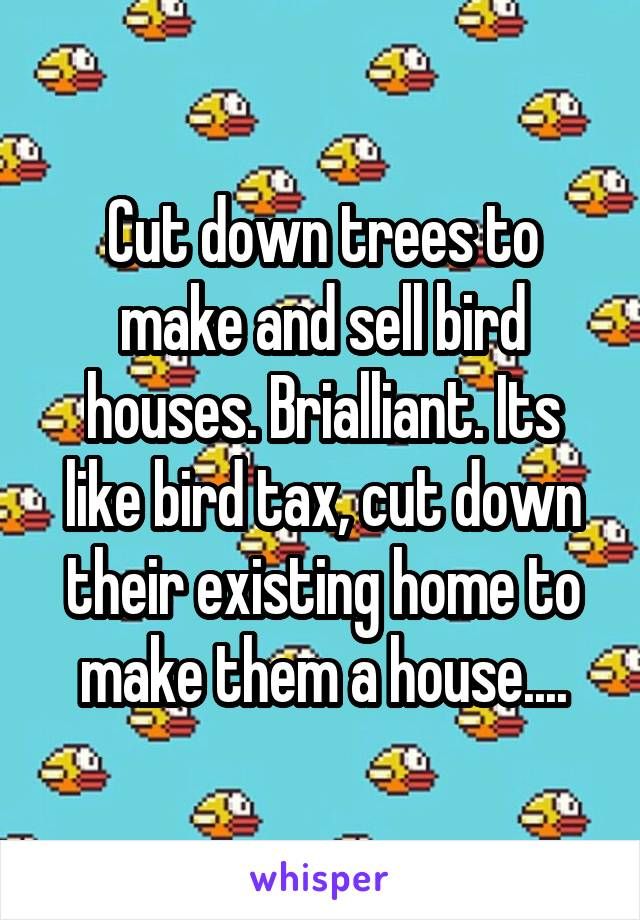Cut down trees to make and sell bird houses. Brialliant. Its like bird tax, cut down their existing home to make them a house....