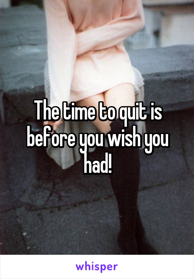 The time to quit is before you wish you had!
