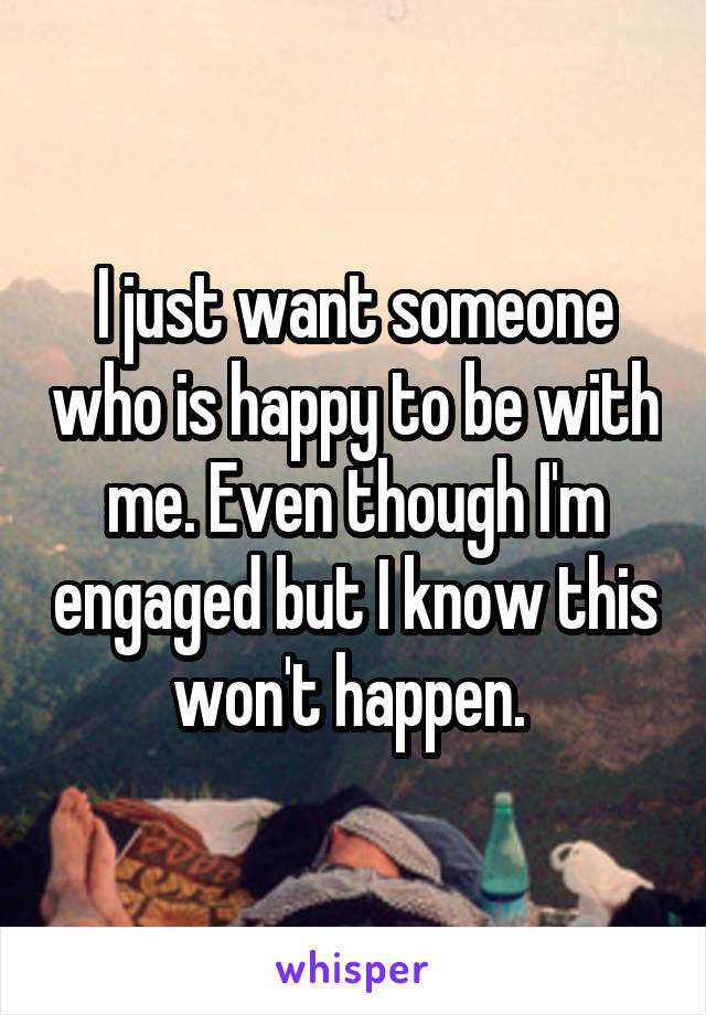 I just want someone who is happy to be with me. Even though I'm engaged but I know this won't happen.