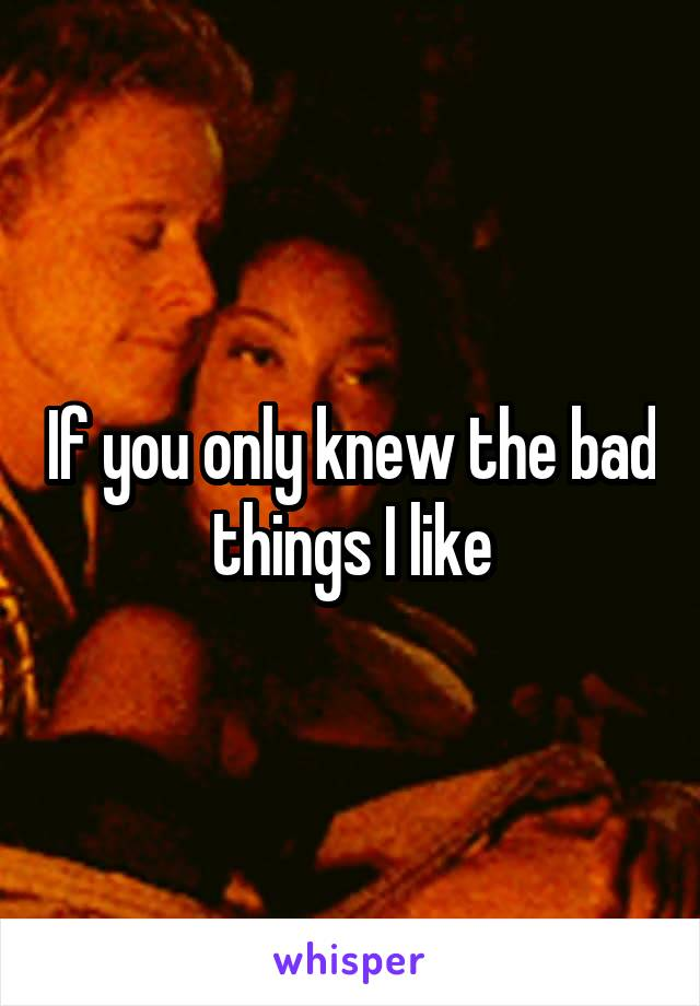 If you only knew the bad things I like