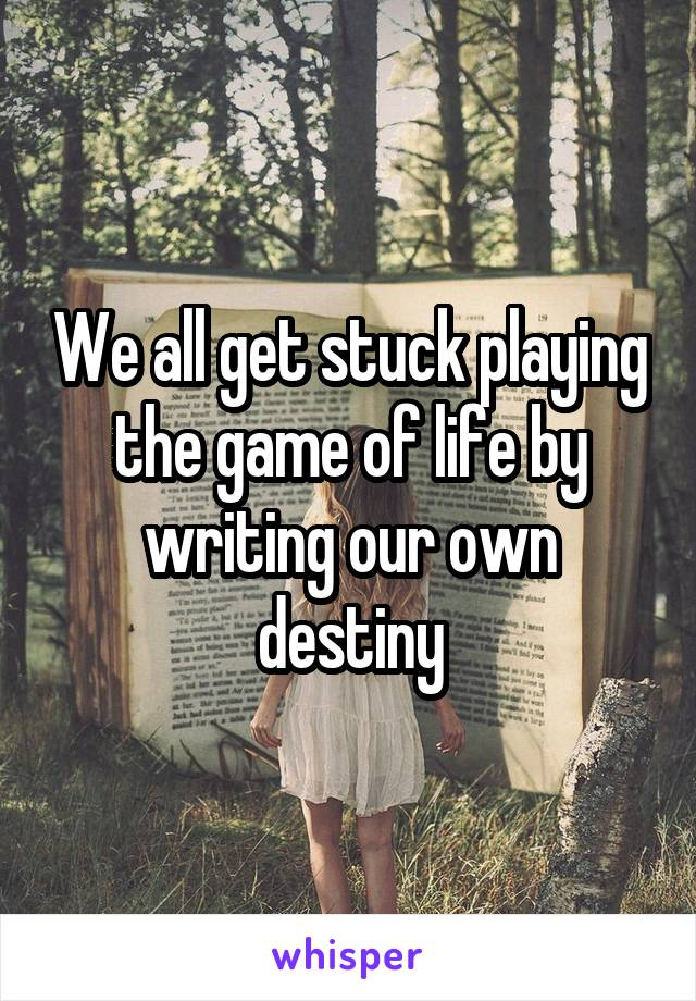 We all get stuck playing the game of life by writing our own destiny