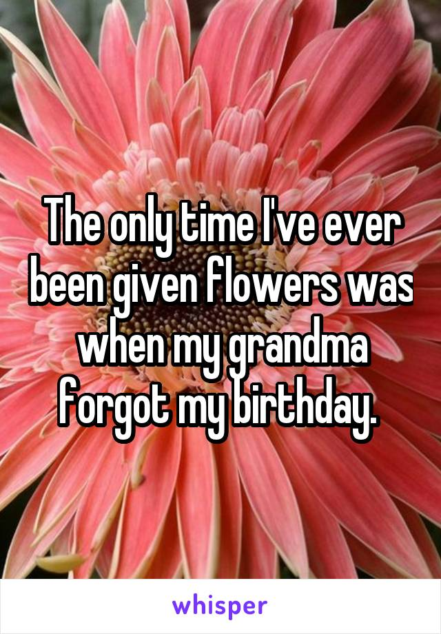 The only time I've ever been given flowers was when my grandma forgot my birthday.
