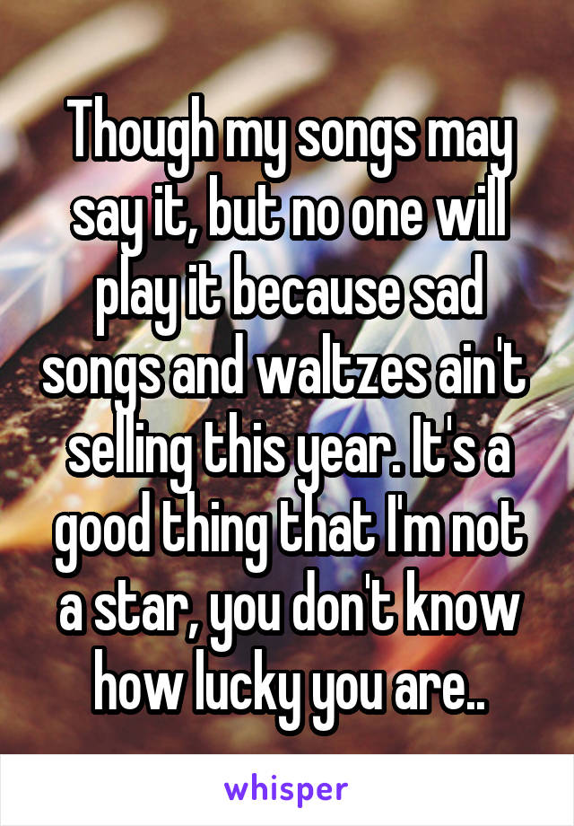 Though my songs may say it, but no one will play it because sad songs and waltzes ain't  selling this year. It's a good thing that I'm not a star, you don't know how lucky you are..